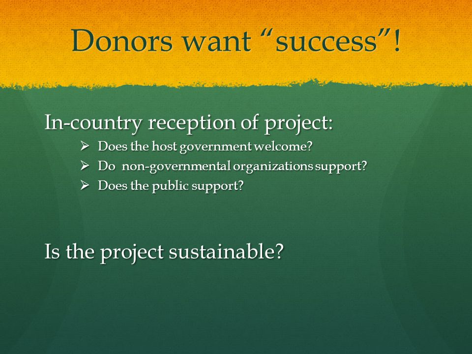 """Donors want """"success""""! In-country reception of project:  Does the host government welcome?  Do non-governmental organizations support?  Does the pu"""