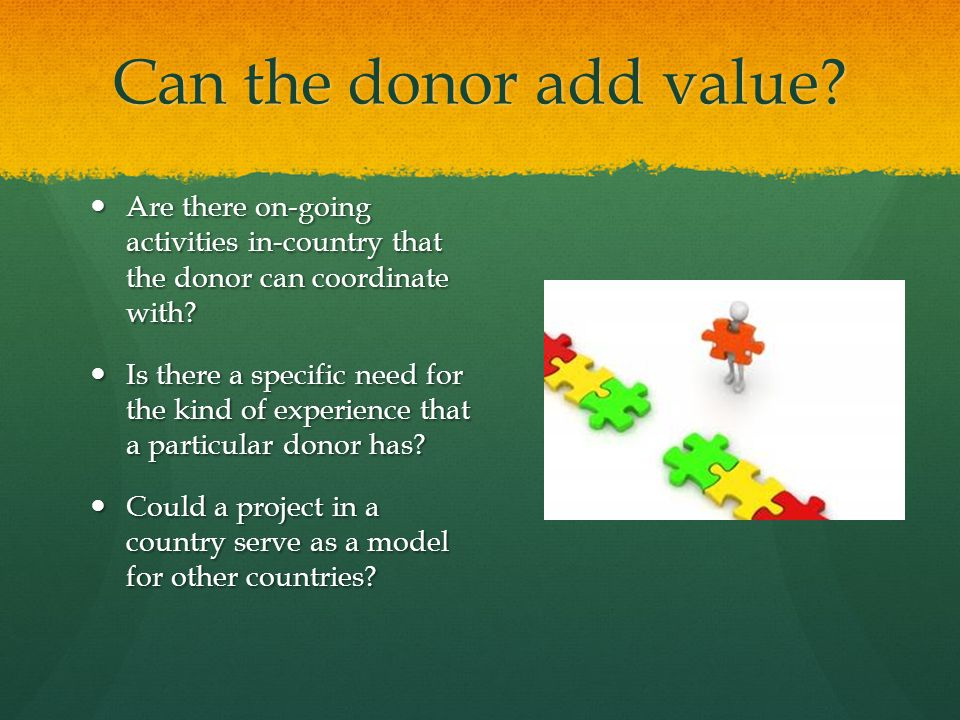 Can the donor add value? Are there on-going activities in-country that the donor can coordinate with? Are there on-going activities in-country that th