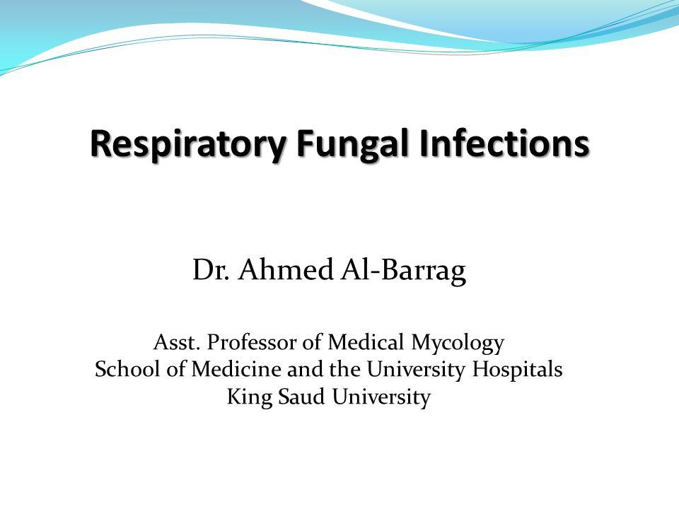 Respiratory Fungal Infections Dr. Ahmed Al-Barrag Asst.