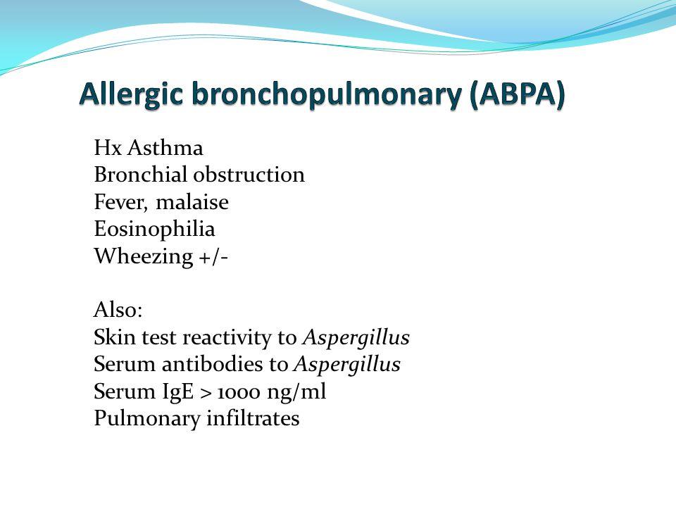 Hx Asthma Bronchial obstruction Fever, malaise Eosinophilia Wheezing +/- Also: Skin test reactivity to Aspergillus Serum antibodies to Aspergillus Serum IgE > 1000 ng/ml Pulmonary infiltrates