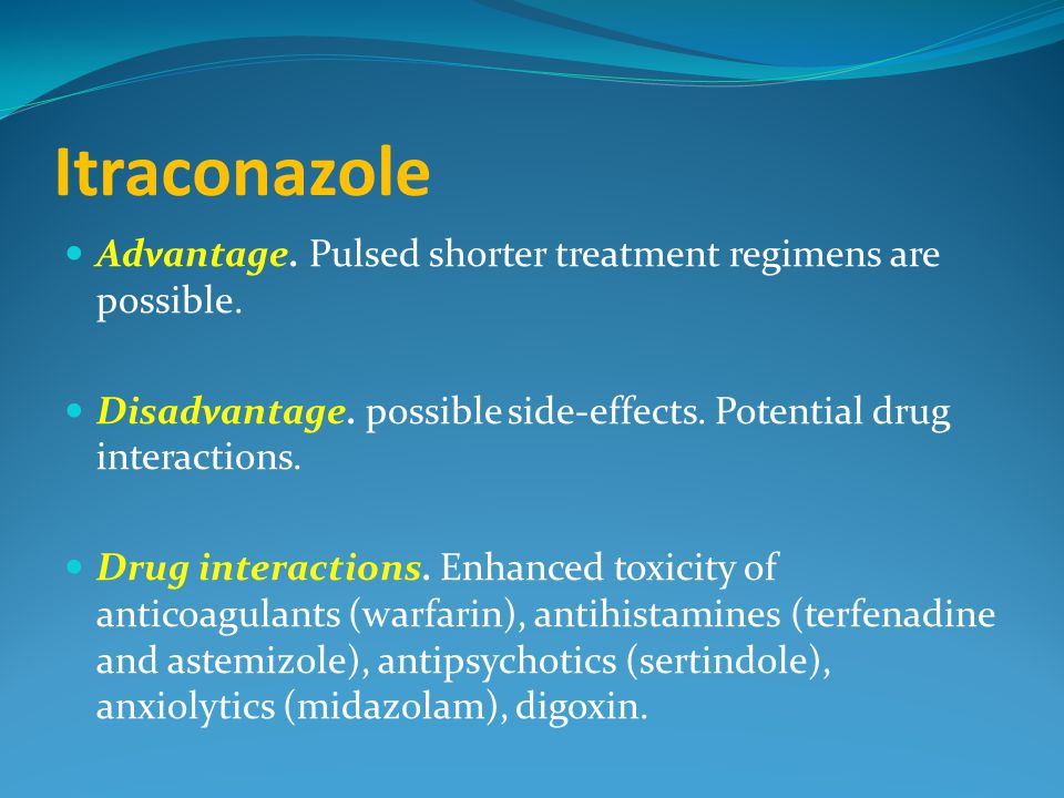 Itraconazole Advantage. Pulsed shorter treatment regimens are possible. Disadvantage. possible side-effects. Potential drug interactions. Drug interac