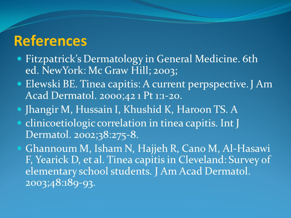 References Fitzpatrick's Dermatology in General Medicine. 6th ed. NewYork: Mc Graw Hill; 2003; Elewski BE. Tinea capitis: A current perpspective. J Am
