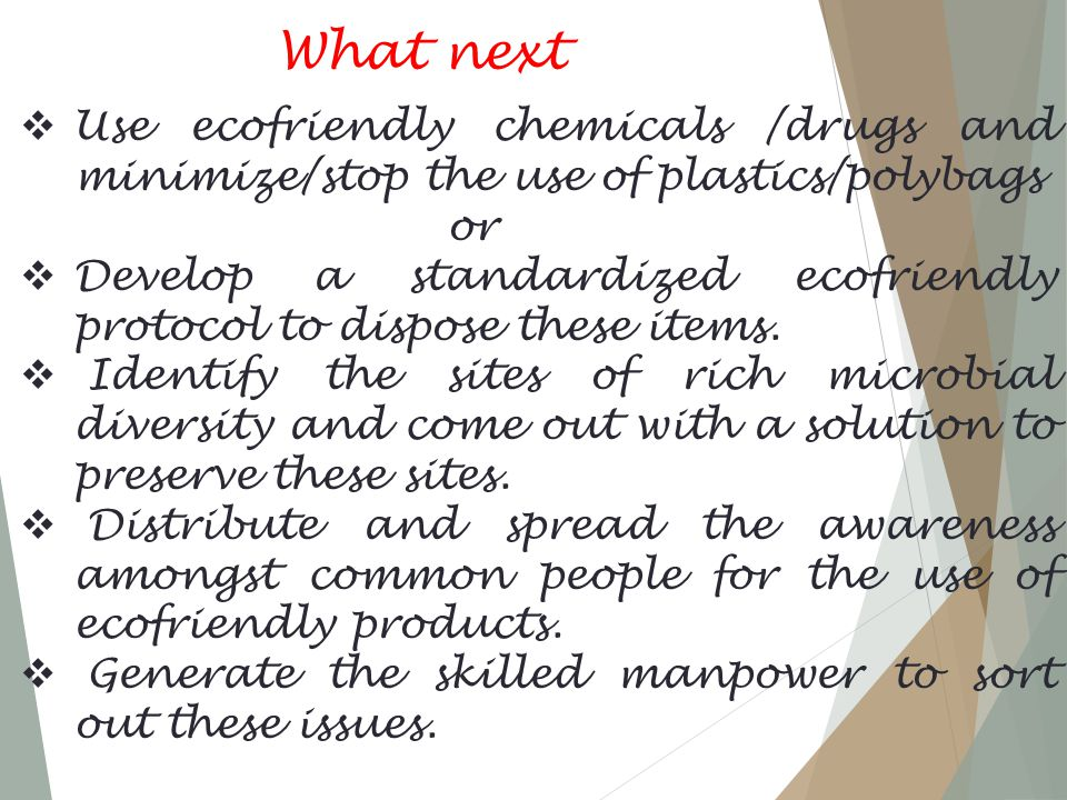 What next  Use ecofriendly chemicals /drugs and minimize/stop the use of plastics/polybags or  Develop a standardized ecofriendly protocol to dispose these items.