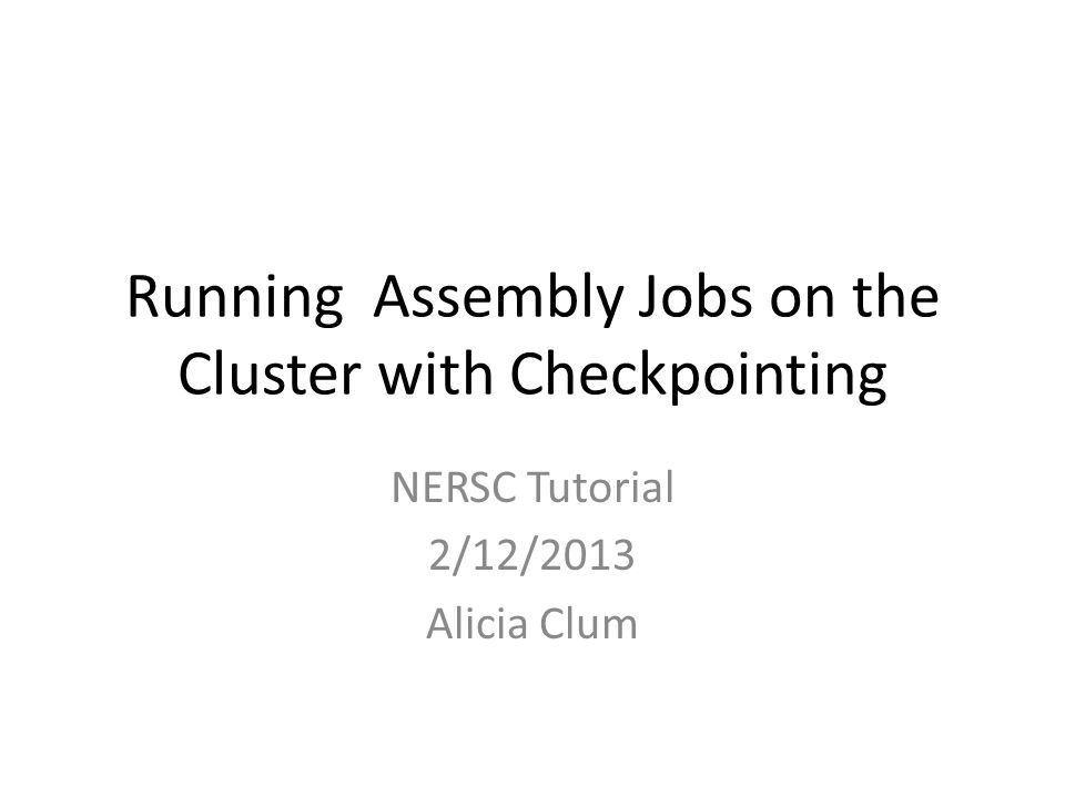 Running Assembly Jobs on the Cluster with Checkpointing NERSC Tutorial 2/12/2013 Alicia Clum