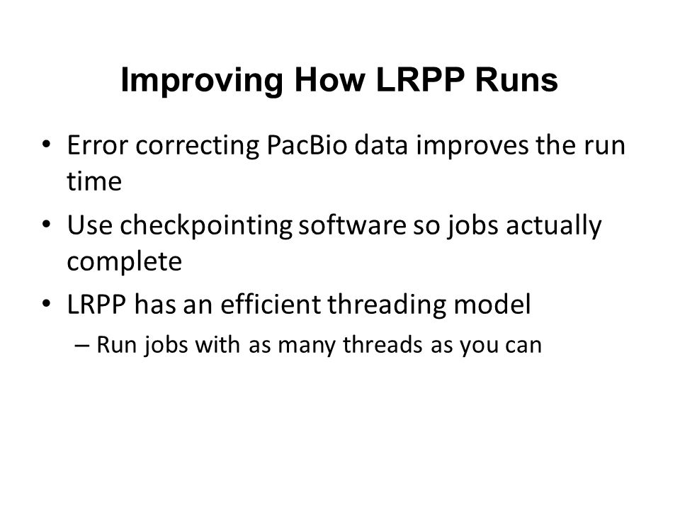 Improving How LRPP Runs Error correcting PacBio data improves the run time Use checkpointing software so jobs actually complete LRPP has an efficient threading model – Run jobs with as many threads as you can