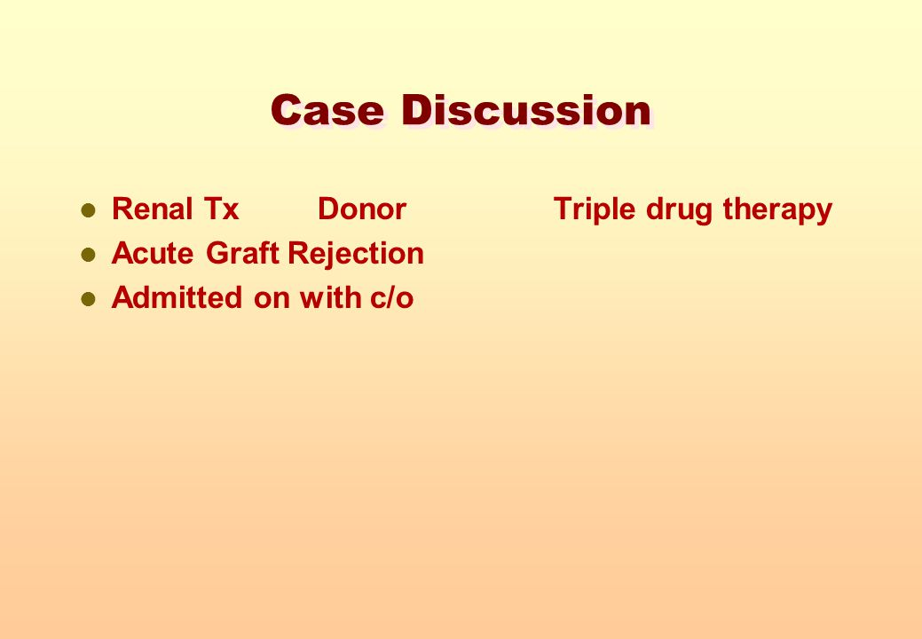 Case Discussion Renal Tx Donor Triple drug therapy Acute Graft Rejection Admitted on with c/o