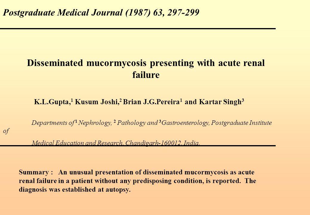 Postgraduate Medical Journal (1987) 63, 297-299 Disseminated mucormycosis presenting with acute renal failure K.L.Gupta, 1 Kusum Joshi, 2 Brian J.G.Pe