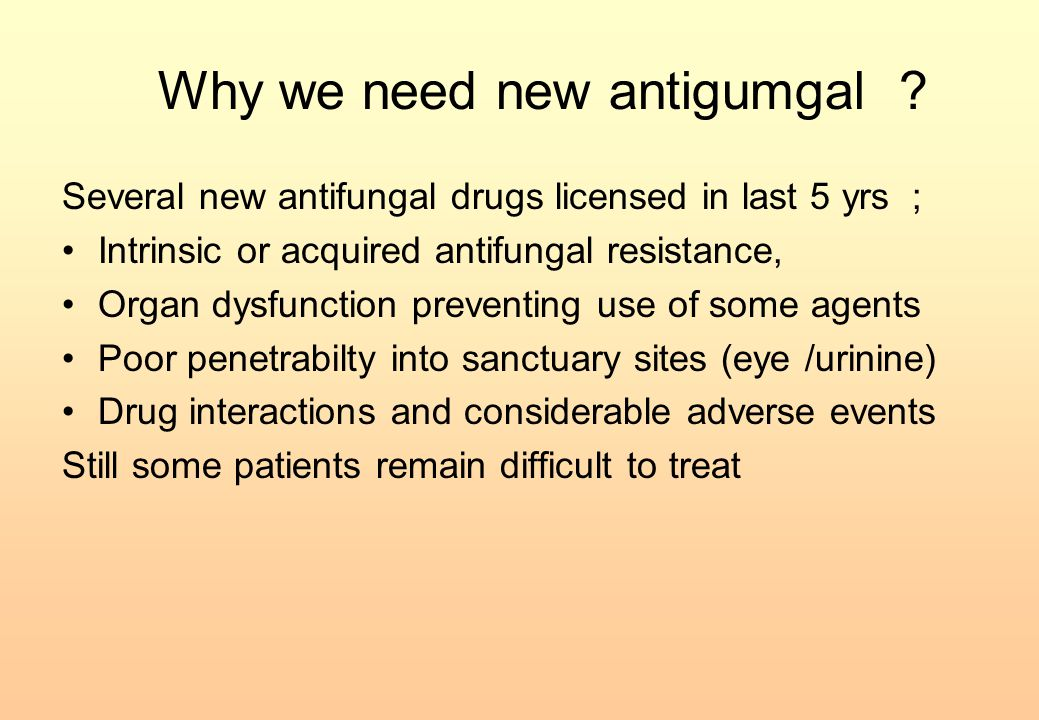 Why we need new antigumgal ? Several new antifungal drugs licensed in last 5 yrs ; Intrinsic or acquired antifungal resistance, Organ dysfunction prev