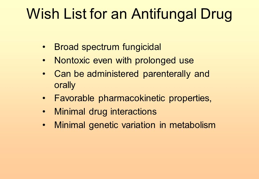 Wish List for an Antifungal Drug Broad spectrum fungicidal Nontoxic even with prolonged use Can be administered parenterally and orally Favorable phar
