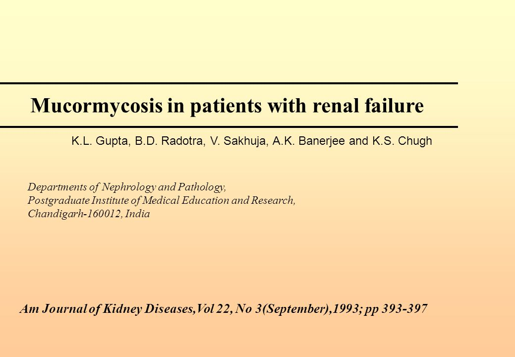 Am Journal of Kidney Diseases,Vol 22, No 3(September),1993; pp 393-397 Mucormycosis in patients with renal failure K.L. Gupta, B.D. Radotra, V. Sakhuj
