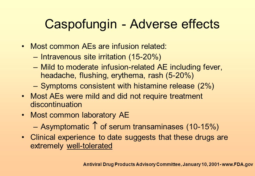 Caspofungin - Adverse effects Most common AEs are infusion related: –Intravenous site irritation (15-20%) –Mild to moderate infusion-related AE includ