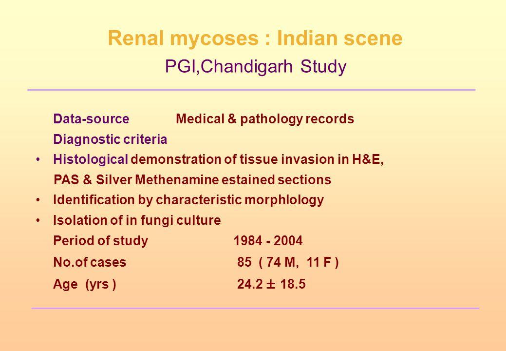Renal mycoses : Indian scene PGI,Chandigarh Study Data-sourceMedical & pathology records Diagnostic criteria Histological demonstration of tissue inva