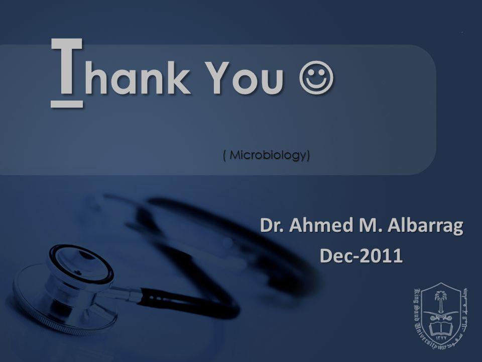 Dr. Ahmed M. Albarrag Dec-2011 ( Microbiology) T hank You T hank You
