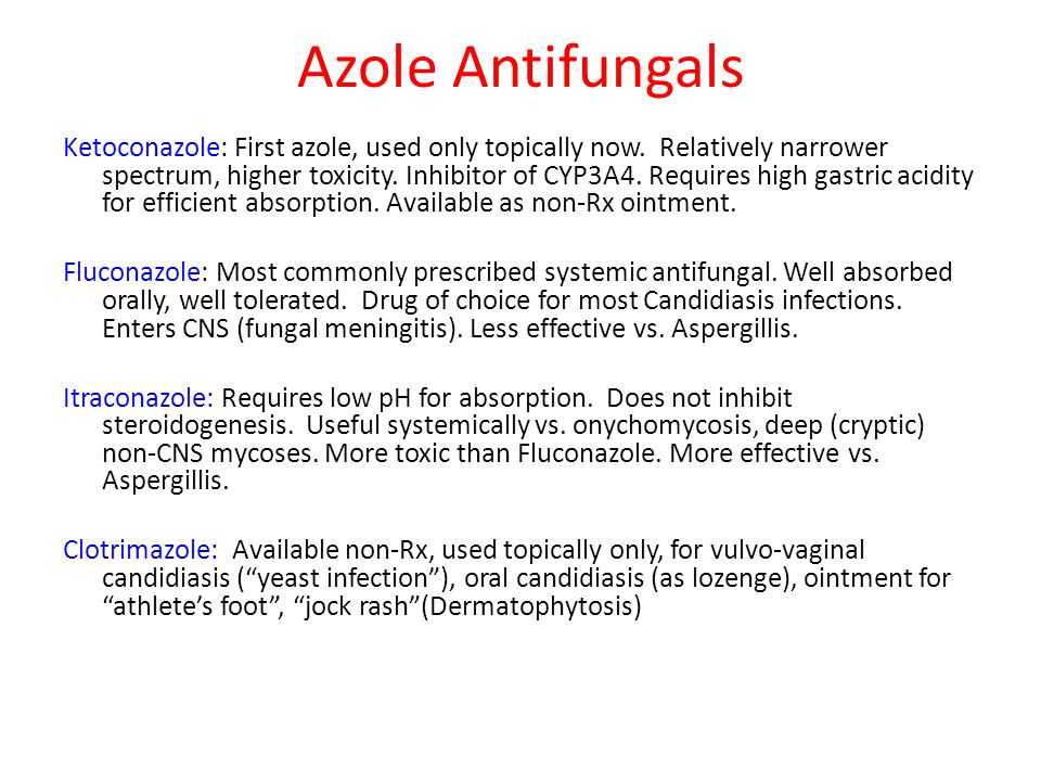 Azole Antifungals Ketoconazole: First azole, used only topically now. Relatively narrower spectrum, higher toxicity. Inhibitor of CYP3A4. Requires hig