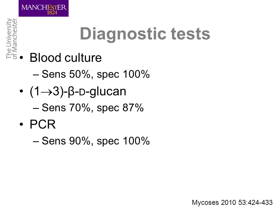 Diagnostic tests Blood culture –Sens 50%, spec 100% (1  3)-β- D -glucan –Sens 70%, spec 87% PCR –Sens 90%, spec 100% Mycoses 2010 53:424-433