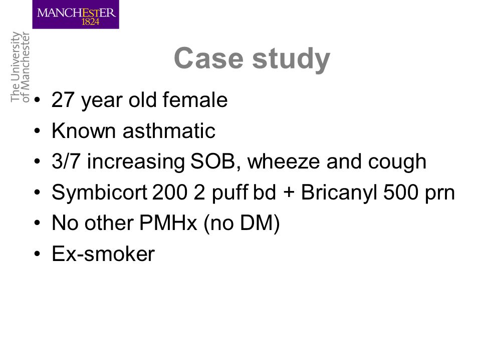 Case study 27 year old female Known asthmatic 3/7 increasing SOB, wheeze and cough Symbicort 200 2 puff bd + Bricanyl 500 prn No other PMHx (no DM) Ex-smoker