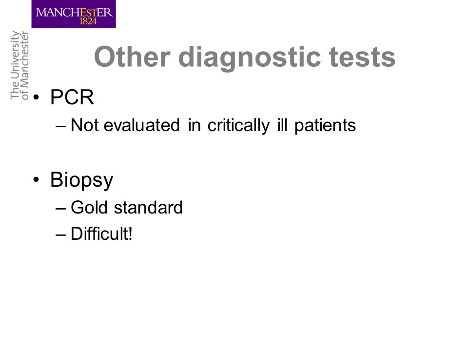Other diagnostic tests PCR –Not evaluated in critically ill patients Biopsy –Gold standard –Difficult!