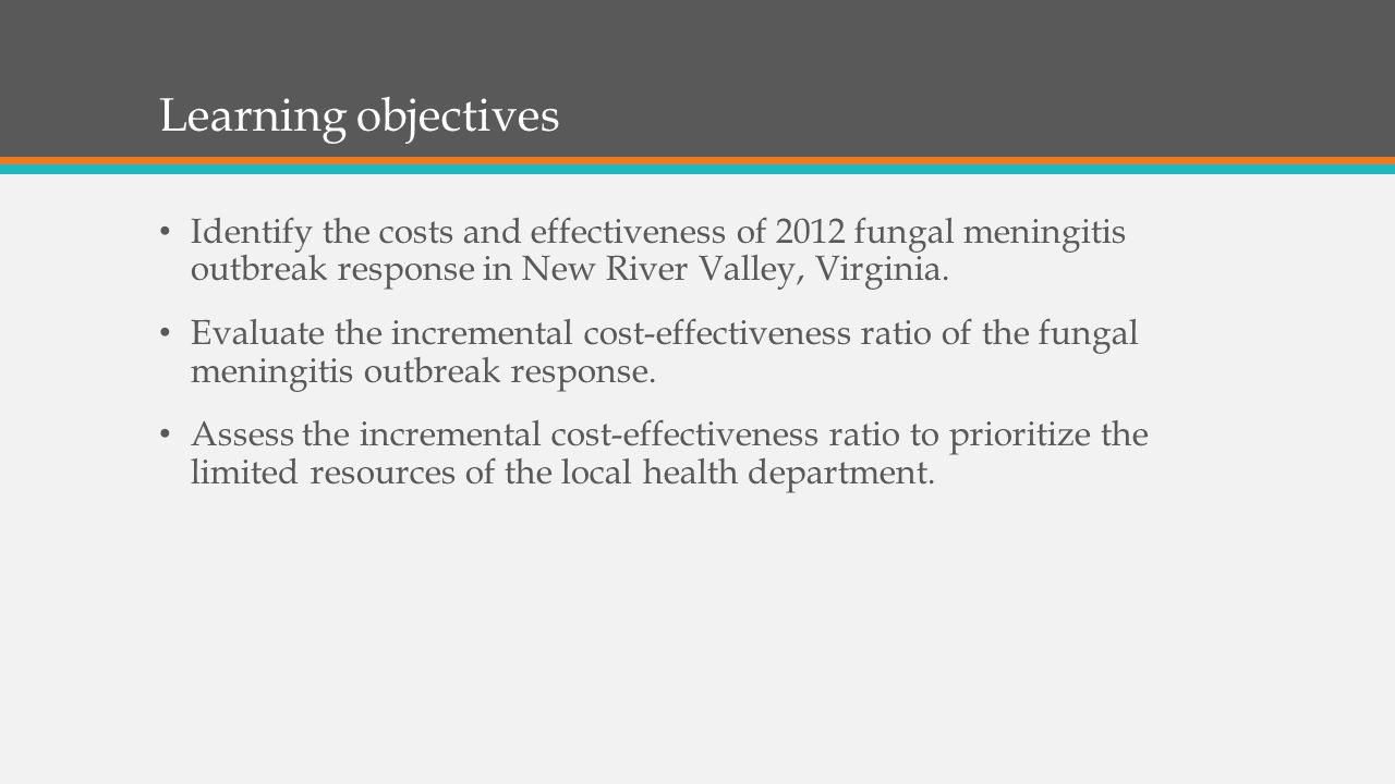Learning objectives Identify the costs and effectiveness of 2012 fungal meningitis outbreak response in New River Valley, Virginia.