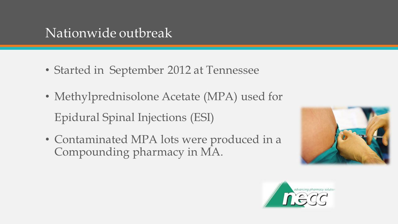 Started in September 2012 at Tennessee Methylprednisolone Acetate (MPA) used for Epidural Spinal Injections (ESI) Contaminated MPA lots were produced in a Compounding pharmacy in MA.