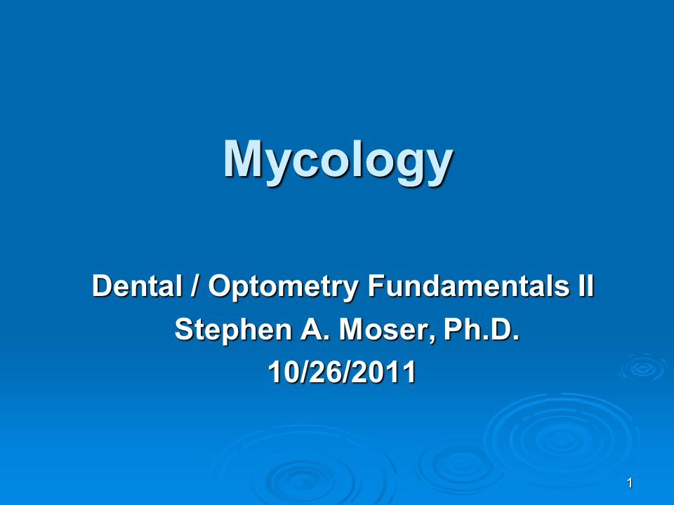 1 Mycology Dental / Optometry Fundamentals II Stephen A. Moser, Ph.D. Stephen A. Moser, Ph.D.10/26/2011