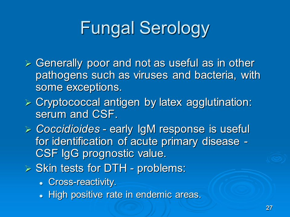 27 Fungal Serology  Generally poor and not as useful as in other pathogens such as viruses and bacteria, with some exceptions.  Cryptococcal antigen