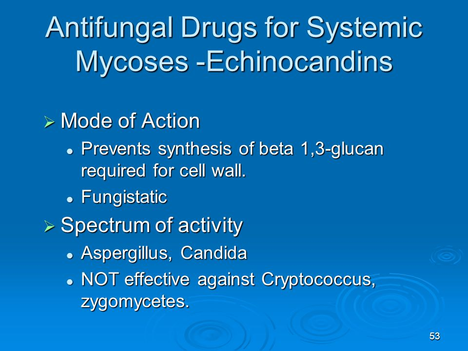 53 Antifungal Drugs for Systemic Mycoses -Echinocandins  Mode of Action Prevents synthesis of beta 1,3-glucan required for cell wall.