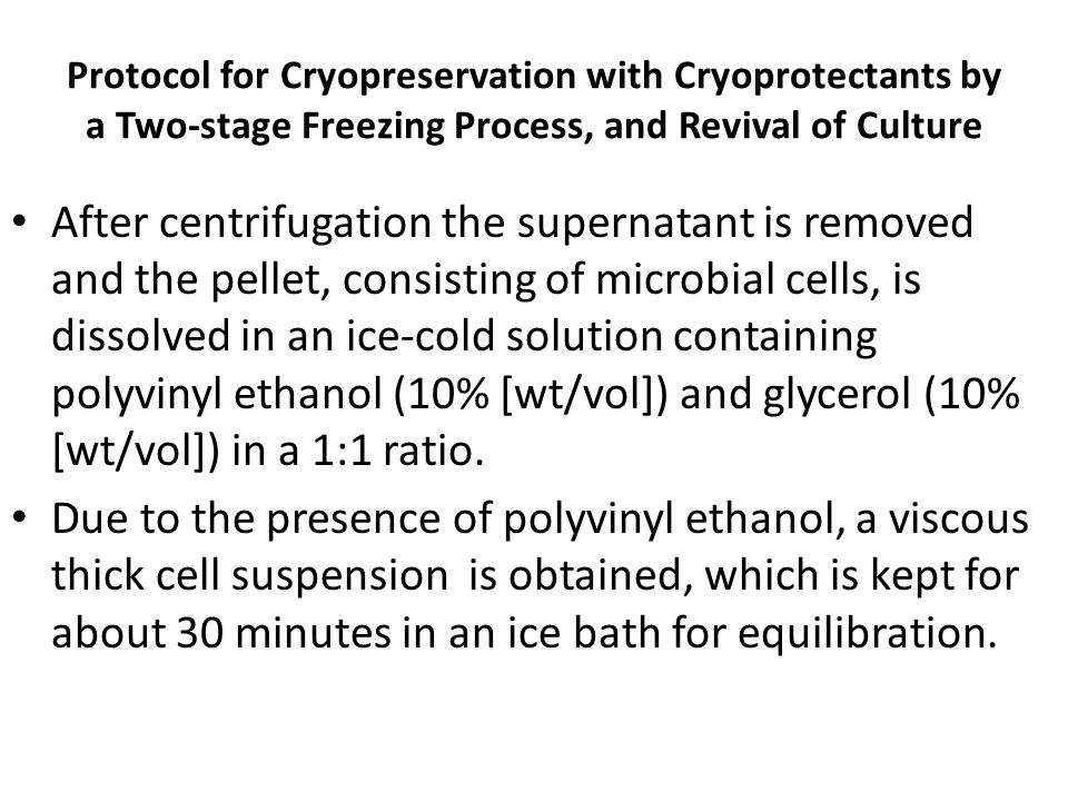 Protocol for Cryopreservation with Cryoprotectants by a Two-stage Freezing Process, and Revival of Culture After centrifugation the supernatant is removed and the pellet, consisting of microbial cells, is dissolved in an ice-cold solution containing polyvinyl ethanol (10% [wt/vol]) and glycerol (10% [wt/vol]) in a 1:1 ratio.