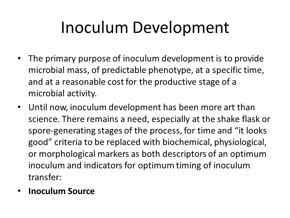 Inoculum Development The primary purpose of inoculum development is to provide microbial mass, of predictable phenotype, at a specific time, and at a reasonable cost for the productive stage of a microbial activity.