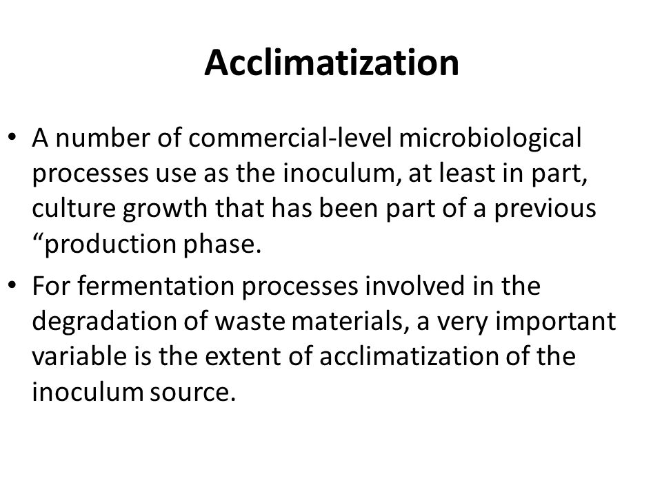 Acclimatization A number of commercial-level microbiological processes use as the inoculum, at least in part, culture growth that has been part of a previous production phase.