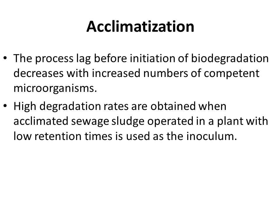 Acclimatization The process lag before initiation of biodegradation decreases with increased numbers of competent microorganisms.
