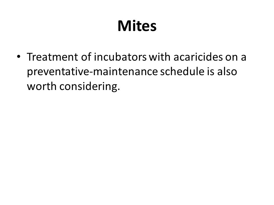 Mites Treatment of incubators with acaricides on a preventative-maintenance schedule is also worth considering.