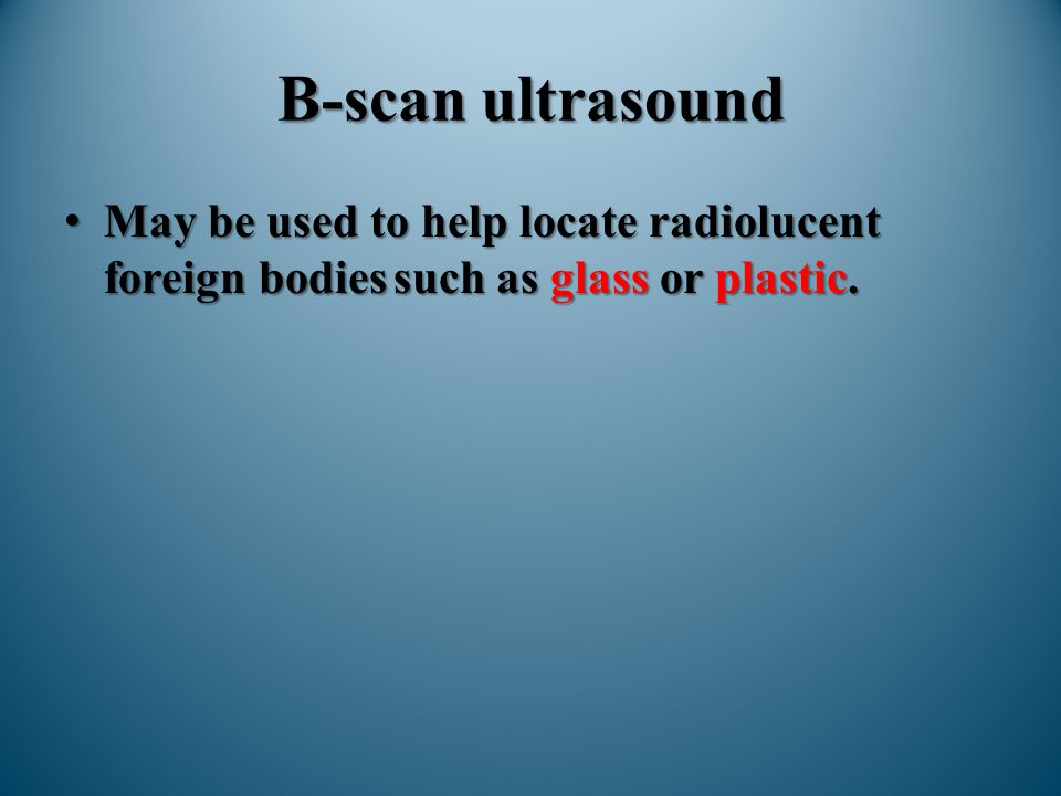 B-scan ultrasound May be used to help locate radiolucent foreign bodies such as glass or plastic.May be used to help locate radiolucent foreign bodies