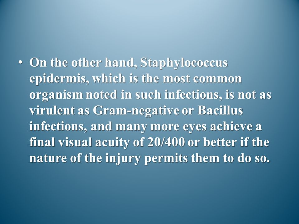 On the other hand, Staphylococcus epidermis, which is the most common organism noted in such infections, is not as virulent as Gram-negative or Bacill