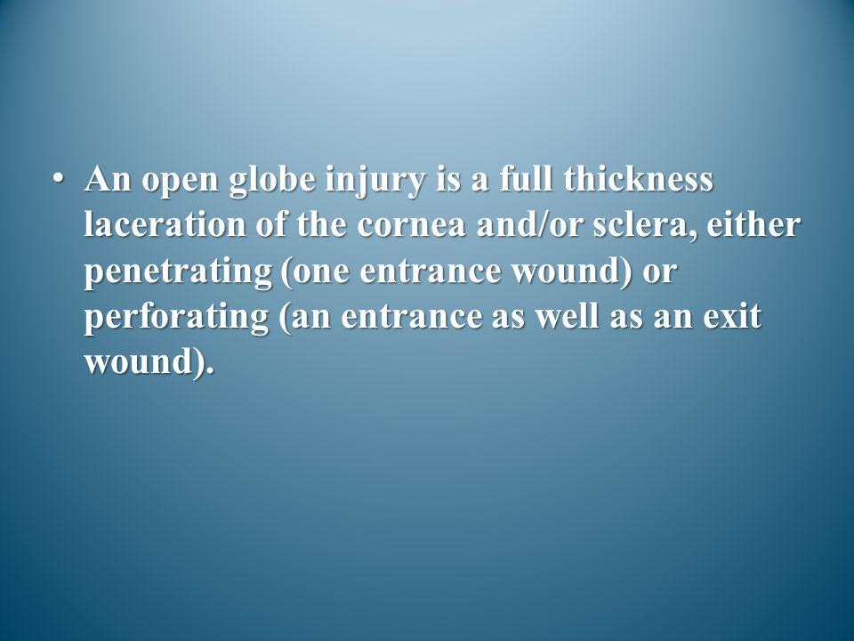 An open globe injury is a full thickness laceration of the cornea and/or sclera, either penetrating (one entrance wound) or perforating (an entrance a