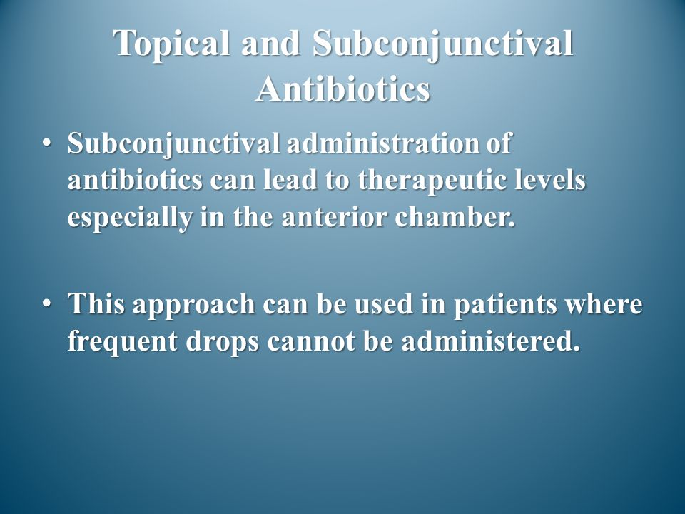 Topical and Subconjunctival Antibiotics Subconjunctival administration of antibiotics can lead to therapeutic levels especially in the anterior chambe