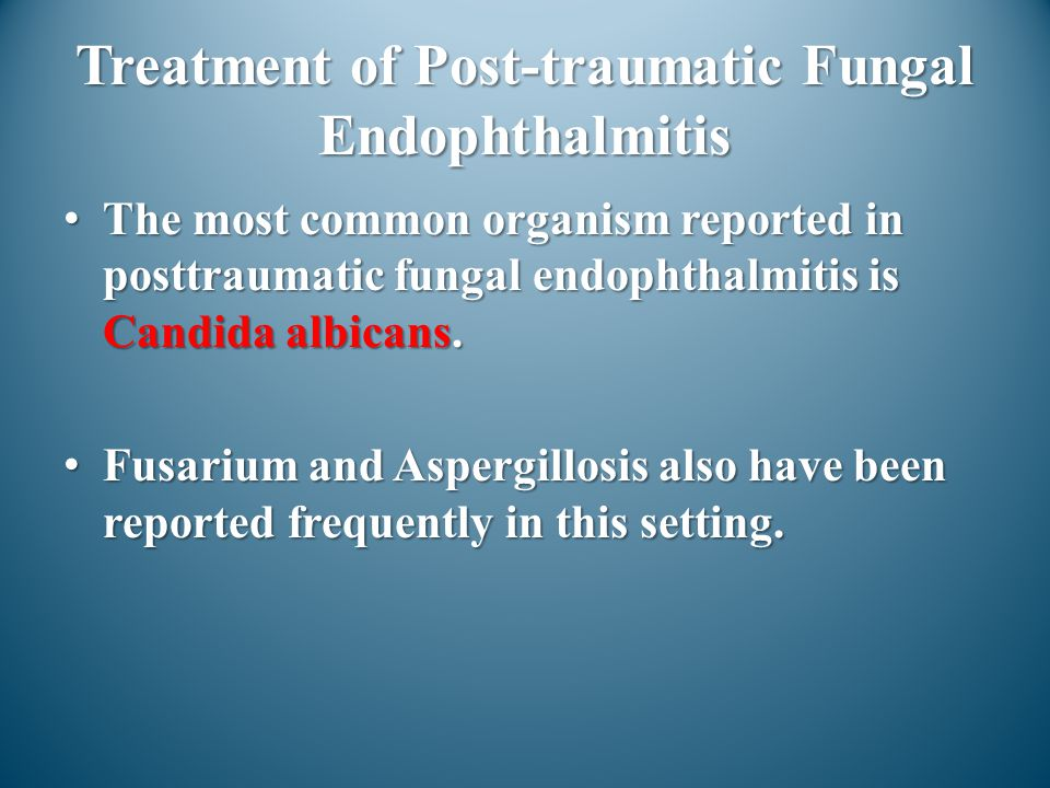 Treatment of Post-traumatic Fungal Endophthalmitis The most common organism reported in posttraumatic fungal endophthalmitis is Candida albicans.The m