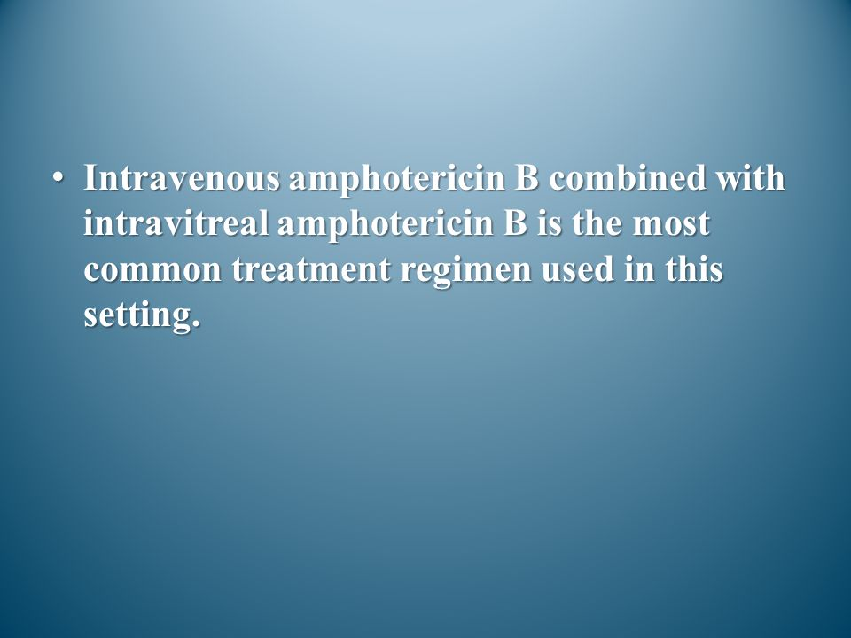 Intravenous amphotericin B combined with intravitreal amphotericin B is the most common treatment regimen used in this setting.Intravenous amphoterici
