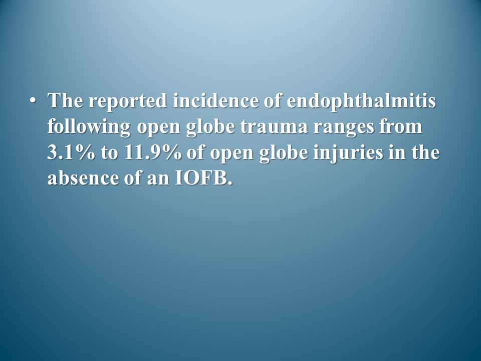The reported incidence of endophthalmitis following open globe trauma ranges from 3.1% to 11.9% of open globe injuries in the absence of an IOFB.The r