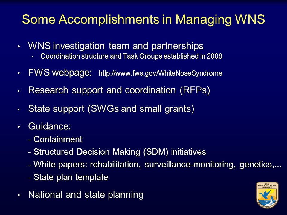 Some Accomplishments in Managing WNS WNS investigation team and partnerships WNS investigation team and partnerships Coordination structure and Task Groups established in 2008 Coordination structure and Task Groups established in 2008 FWS webpage: http://www.fws.gov/WhiteNoseSyndrome FWS webpage: http://www.fws.gov/WhiteNoseSyndrome Research support and coordination (RFPs) Research support and coordination (RFPs) State support (SWGs and small grants) State support (SWGs and small grants) Guidance: Guidance: - Containment - Containment - Structured Decision Making (SDM) initiatives - White papers: rehabilitation, surveillance-monitoring, genetics,...