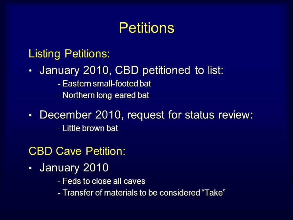 Petitions Listing Petitions: January 2010, CBD petitioned to list: January 2010, CBD petitioned to list: - Eastern small-footed bat - Northern long-eared bat December 2010, request for status review: December 2010, request for status review: - Little brown bat CBD Cave Petition: January 2010 January 2010 - Feds to close all caves - Transfer of materials to be considered Take