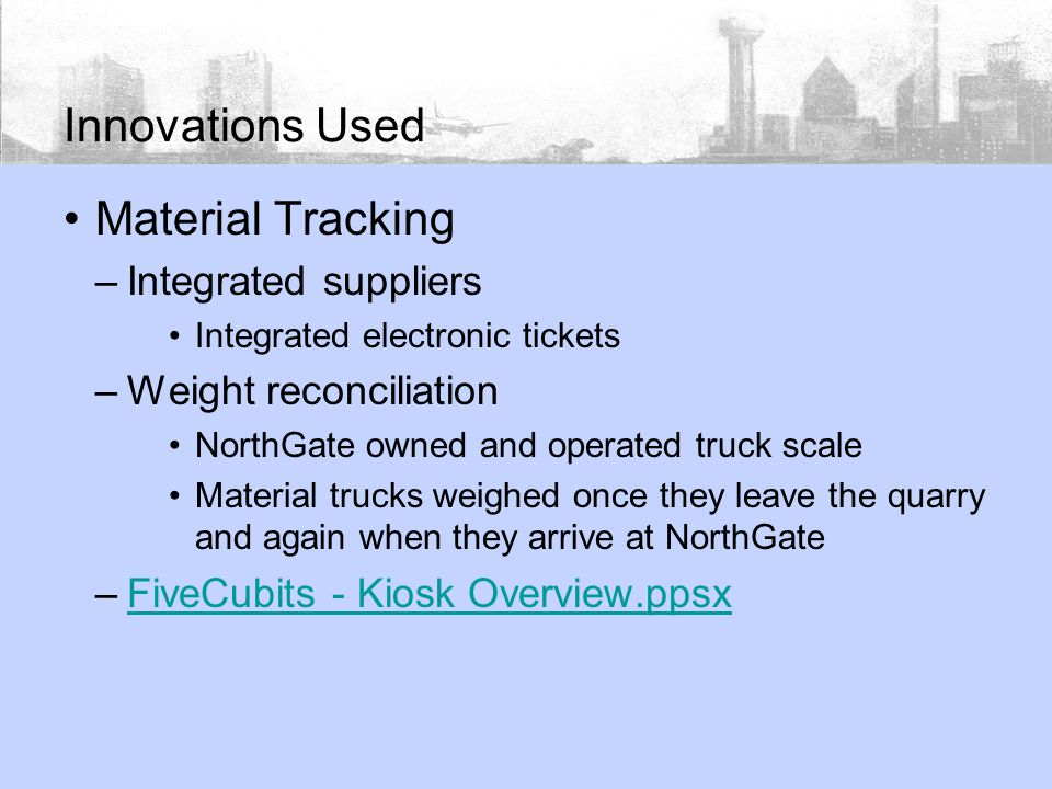 Innovations Used Material Tracking –Integrated suppliers Integrated electronic tickets –Weight reconciliation NorthGate owned and operated truck scale Material trucks weighed once they leave the quarry and again when they arrive at NorthGate –FiveCubits - Kiosk Overview.ppsxFiveCubits - Kiosk Overview.ppsx
