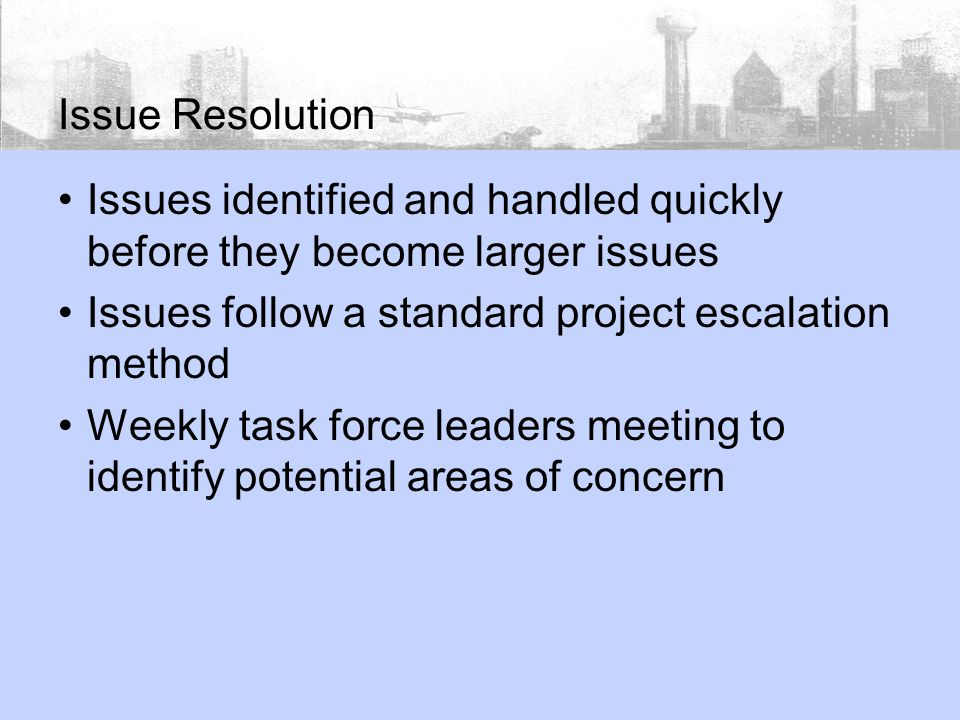 Issues identified and handled quickly before they become larger issues Issues follow a standard project escalation method Weekly task force leaders meeting to identify potential areas of concern Issue Resolution