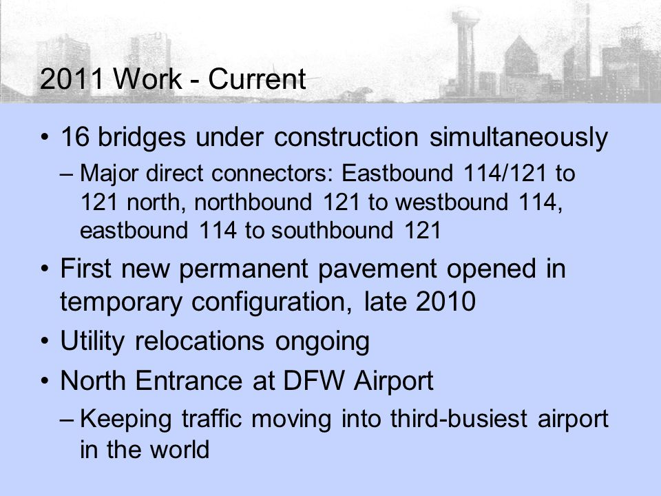 2011 Work - Current 16 bridges under construction simultaneously –Major direct connectors: Eastbound 114/121 to 121 north, northbound 121 to westbound 114, eastbound 114 to southbound 121 First new permanent pavement opened in temporary configuration, late 2010 Utility relocations ongoing North Entrance at DFW Airport –Keeping traffic moving into third-busiest airport in the world