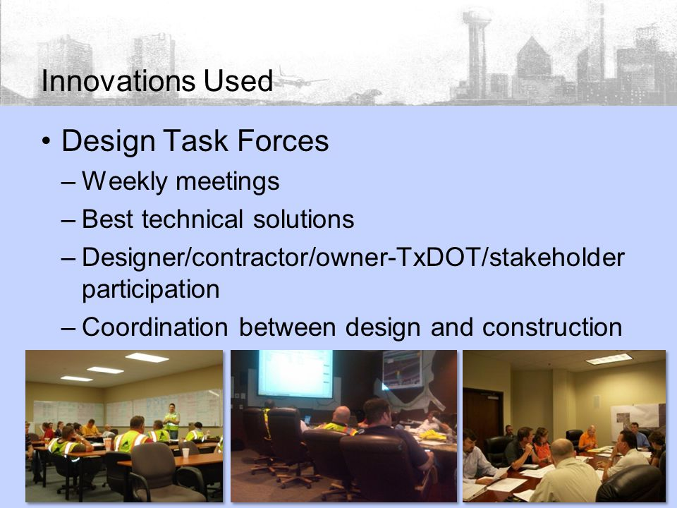 Innovations Used Design Task Forces –Weekly meetings –Best technical solutions –Designer/contractor/owner-TxDOT/stakeholder participation –Coordination between design and construction