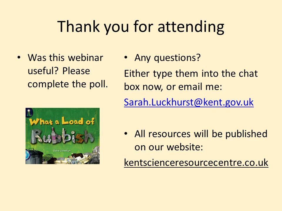 Thank you for attending Was this webinar useful? Please complete the poll. Any questions? Either type them into the chat box now, or email me: Sarah.L