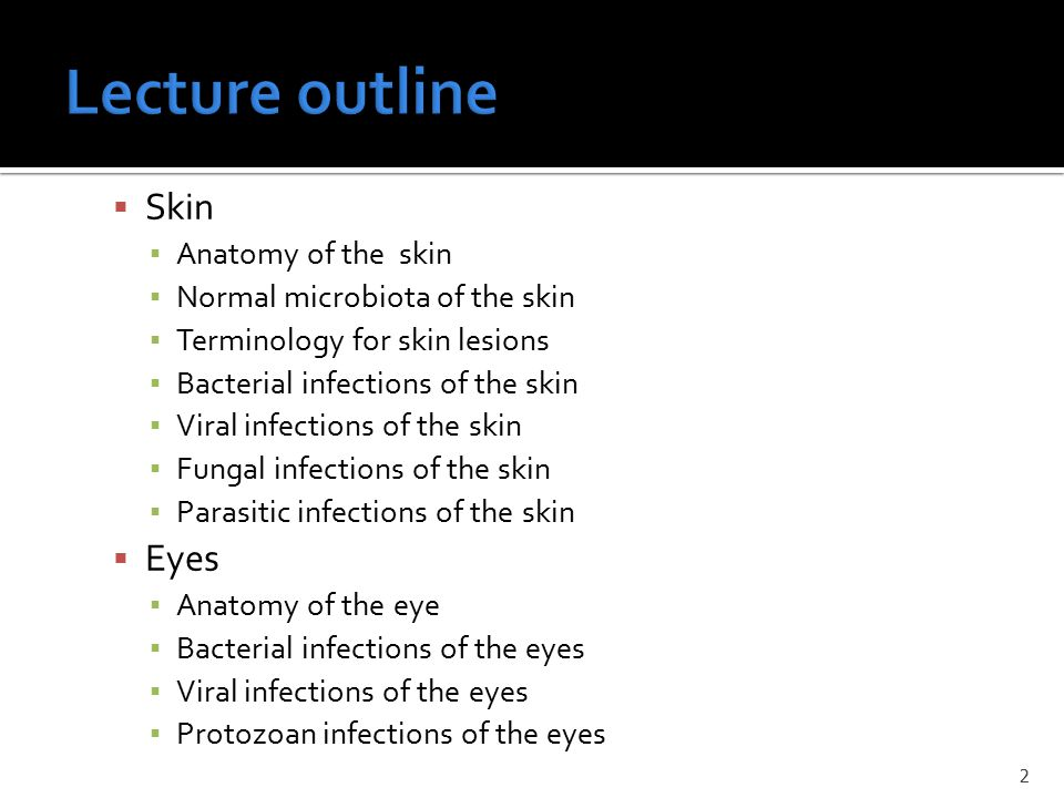  Skin ▪ Anatomy of the skin ▪ Normal microbiota of the skin ▪ Terminology for skin lesions ▪ Bacterial infections of the skin ▪ Viral infections of the skin ▪ Fungal infections of the skin ▪ Parasitic infections of the skin  Eyes ▪ Anatomy of the eye ▪ Bacterial infections of the eyes ▪ Viral infections of the eyes ▪ Protozoan infections of the eyes 2