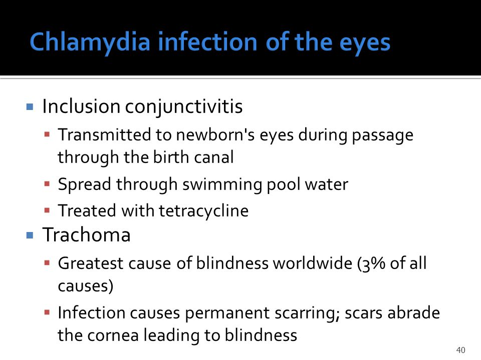  Inclusion conjunctivitis  Transmitted to newborn s eyes during passage through the birth canal  Spread through swimming pool water  Treated with tetracycline  Trachoma  Greatest cause of blindness worldwide (3% of all causes)  Infection causes permanent scarring; scars abrade the cornea leading to blindness 40