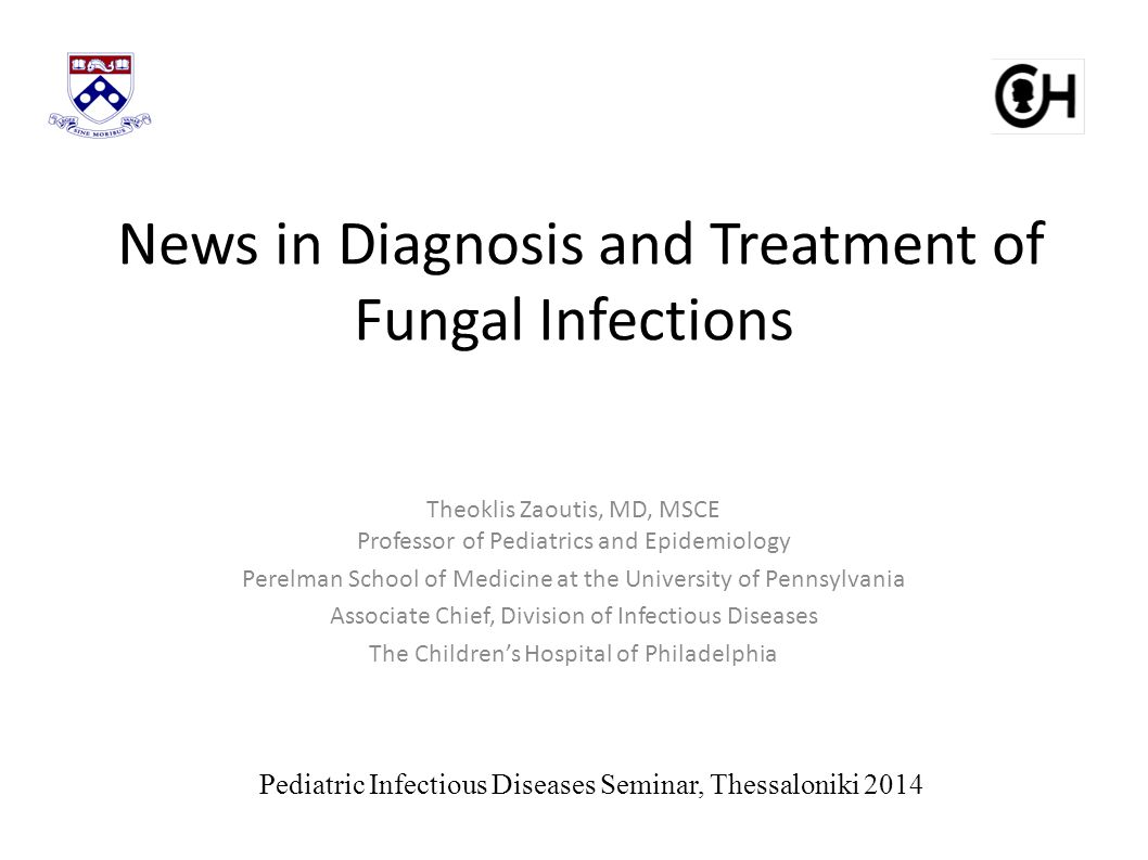 News in Diagnosis and Treatment of Fungal Infections Theoklis Zaoutis, MD, MSCE Professor of Pediatrics and Epidemiology Perelman School of Medicine at the University of Pennsylvania Associate Chief, Division of Infectious Diseases The Children's Hospital of Philadelphia Pediatric Infectious Diseases Seminar, Thessaloniki 2014