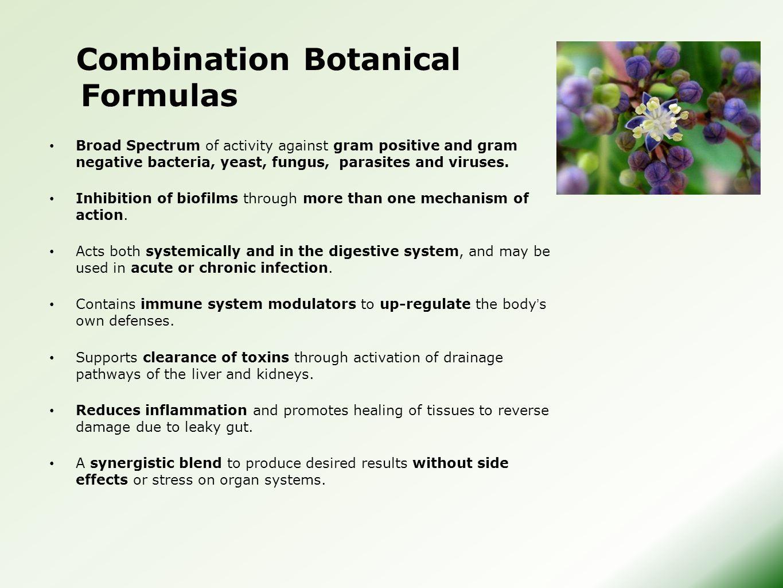 Combination Botanical Formulas Broad Spectrum of activity against gram positive and gram negative bacteria, yeast, fungus, parasites and viruses. Inhi