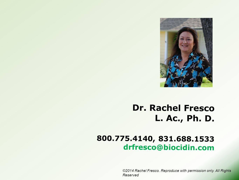 Dr. Rachel Fresco L. Ac., Ph. D. 800.775.4140, 831.688.1533 drfresco@biocidin.com ©2014 Rachel Fresco. Reproduce with permission only. All Rights Rese